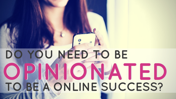 Do you need to be opinionated to be a success online?-2